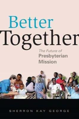 Better Together - The Future of Presbyterian Mission (Paperback, New): Sherron Kay George