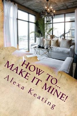 How To... Make It Mine! - From 'House of Commons' to Fabulously Yours Simply and Affordably (Paperback): Alexa Keating