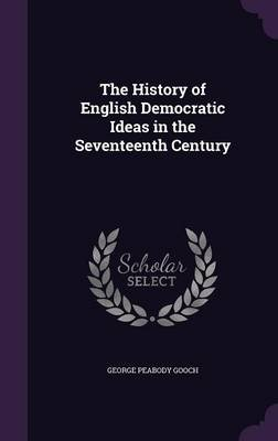 The History of English Democratic Ideas in the Seventeenth Century (Hardcover): George Peabody Gooch