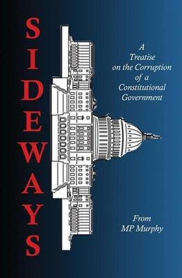 Sideways - A Treatise on the Corruption of a Constitutional Government (Paperback): M.P Murphy