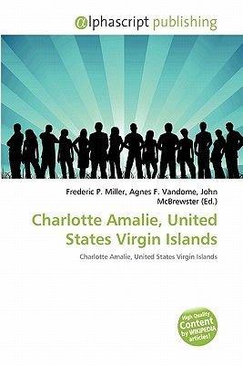 Charlotte Amalie, United States Virgin Islands (Paperback): Frederic P. Miller, Agnes F. Vandome, John McBrewster