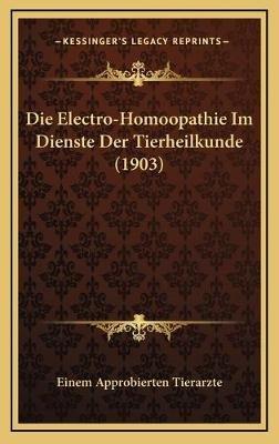 Die Electro-Homoopathie Im Dienste Der Tierheilkunde (1903) (German, Hardcover): Einem Approbierten Tierarzte