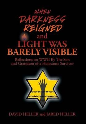 When Darkness Reigned and Light Was Barely Visible - Reflections on WWII by the Son and Grandson of a Holocaust Survivor...