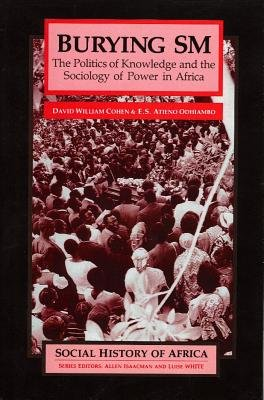 "Burying ""SM"" - The Politics of Knowledge and the Sociology of Power (Paperback): D.W. Cohen, Atieno Odhiambo"