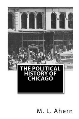 The Political History of Chicago (Paperback): M. L. Ahern