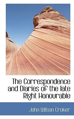 The Correspondence and Diaries of the Late Right Honourable (Paperback): John Wilson Croker
