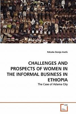 Challenges and Prospects of Women in the Informal Business in Ethiopia (Paperback): Fekadu Dereje Asefa