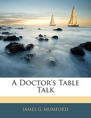 A Doctor's Table Talk (Paperback): James G. Mumford