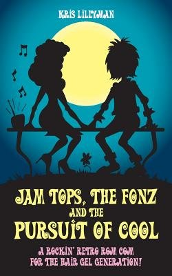 Jam Tops, the Fonz and the Pursuit of Cool - A Rockin' Retro ROM Com for the Hair Gel Generation! (Paperback): Kris...