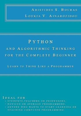 Python and Algorithmic Thinking for the Complete Beginner - Learn to Think Like a Programmer (Paperback): Aristides S Bouras,...