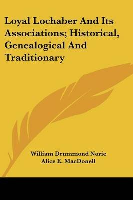Loyal Lochaber and Its Associations; Historical, Genealogical and Traditionary (Paperback): William Drummond Norie