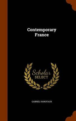 Contemporary France (Hardcover): Gabriel Hanotaux