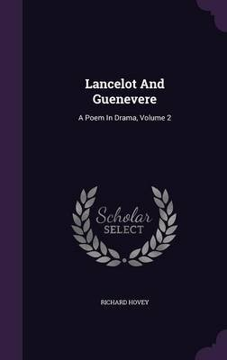 Lancelot and Guenevere - A Poem in Drama, Volume 2 (Hardcover): Richard Hovey