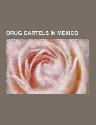 Drug Cartels in Mexico - Barrio Azteca, Beltran-Leyva Cartel, Colima Cartel, Guadalajara Cartel, Gulf Cartel, Independent...