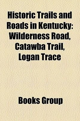 Historic Trails and Roads in Kentucky - Wilderness Road, Catawba Trail, Logan Trace (Paperback): Books Llc, Books Group