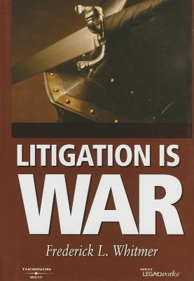 Litigation Is War - Strategy & Tactics for the Litigation Battlefield (Hardcover): Frederick L. Whitmer