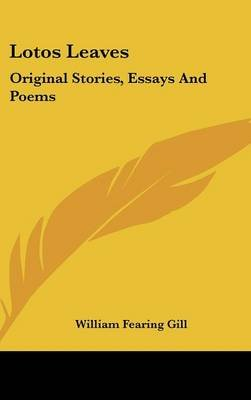 Lotos Leaves - Original Stories, Essays and Poems (Hardcover): William Fearing Gill
