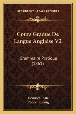 Cours Gradue de Langue Anglaise V2 - Grammaire Pratique (1861) (English, French, Paperback): Heinrich Plate