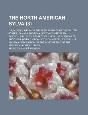 The North American Sylva (Volume 3); Or, a Description of the Forest Trees of the United States, Canada and Nova Scotia...