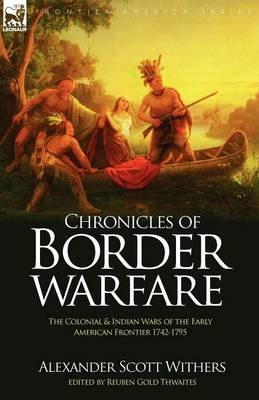 Chronicles of Border Warfare - The Colonial & Indian Wars of the Early American Frontier 1742-1795 (Paperback): Alexander Scott...