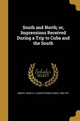 South and North; Or, Impressions Received During a Trip to Cuba and the South (Paperback): John S. C. (John Stevens Cabot)...