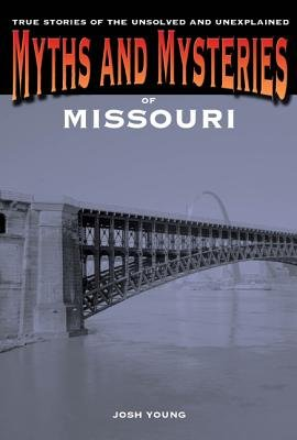 Myths and Mysteries of Missouri - True Stories of the Unsolved and Unexplained (Paperback): Josh Young