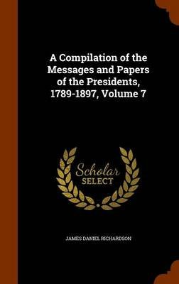 A Compilation of the Messages and Papers of the Presidents, 1789-1897, Volume 7 (Hardcover): James Daniel Richardson