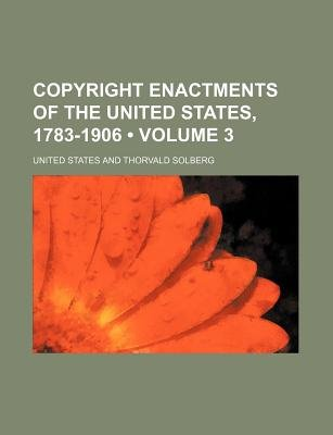 Copyright Enactments of the United States, 1783-1906 (Volume 3) (Paperback): United States