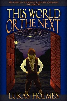 This World or the Next - The Perilous Journeys of Wilona Bumbridge #1 (Paperback): Lukas Holmes