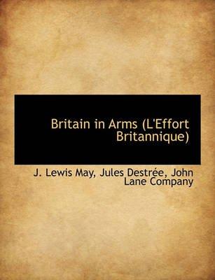 Britain in Arms (L'Effort Britannique) (Hardcover): J. Lewis May, Jules Destree