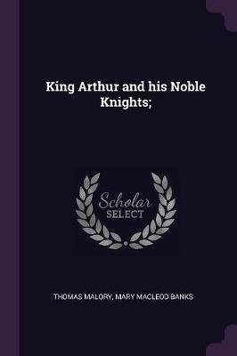 King Arthur and His Noble Knights; (Paperback): Thomas Malory, Mary Macleod Banks