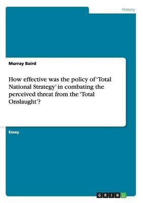 How Effective Was the Policy of 'Total National Strategy' in Combating the Perceived Threat from the 'Total...
