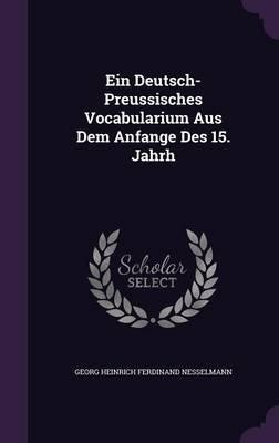 Ein Deutsch-Preussisches Vocabularium Aus Dem Anfange Des 15. Jahrh (Hardcover): Georg Heinrich Ferdinand Nesselmann