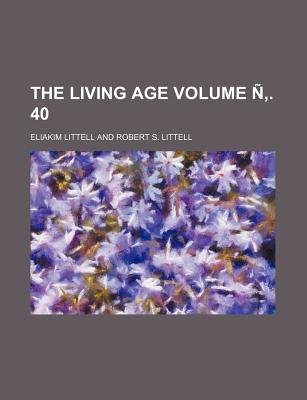 The Living Age Volume N . 40 (Paperback): Eliakim Littell