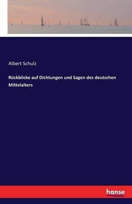 Ruckblicke Auf Dichtungen Und Sagen Des Deutschen Mittelalters (German, Paperback): Albert Schulz