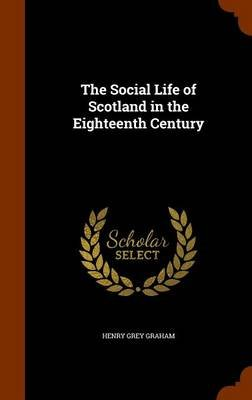 The Social Life of Scotland in the Eighteenth Century (Hardcover): Henry Grey Graham