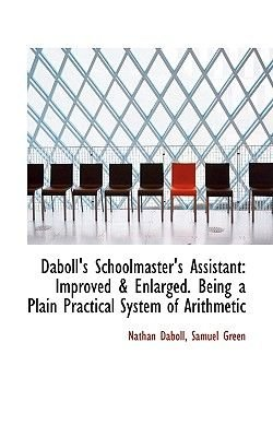 Daboll's Schoolmaster's Assistant - Improved a Enlarged. Being a Plain Practical System of Arithmetic (Hardcover):...