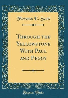 Through the Yellowstone with Paul and Peggy (Classic Reprint) (Hardcover): Florence E Scott