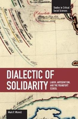 Dialectic Of Solidarity: Labor, Antisemitism, And The Frankfurt School - Studies in Critical Social Sciences, Volume 11...