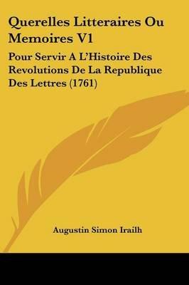 Querelles Litteraires Ou Memoires V1 - Pour Servir A L'Histoire Des Revolutions de La Republique Des Lettres (1761)...