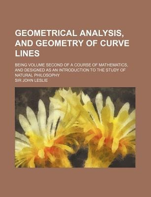 Geometrical Analysis, and Geometry of Curve Lines; Being Volume Second of a Course of Mathematics, and Designed as an...