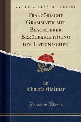 Franzosische Grammatik Mit Besonderer Berucksichtigung Des Lateinischen (Classic Reprint) (German, Paperback): Eduard Matzner