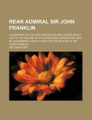 Rear Admiral Sir John Franklin; A Narrative of the Circumstances and Causes Which Led to the Failure of the Searching...