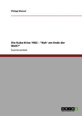 Die Kuba-Krise 1962 - -Nah' Am Ende Der Welt?- (German, Paperback): Philipp Wansel