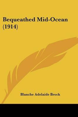 Bequeathed Mid-Ocean (1914) (Paperback): Blanche Adelaide Brock