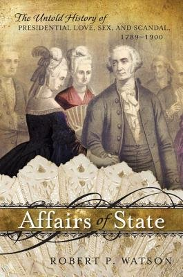 Affairs of State - The Untold History of Presidential Love, Sex, and Scandal, 1789 1900 (Electronic book text): Robert P. Watson