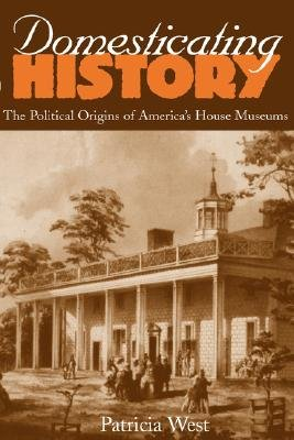 Domesticating History - the Political Origins of America's House Museums (Paperback): P. West