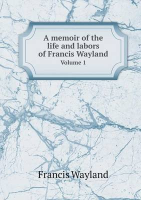 A Memoir of the Life and Labors of Francis Wayland Volume 1 (Paperback): Francis Wayland