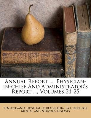 Annual Report ... - Physician-In-Chief and Administrator's Report ..., Volumes 21-25 (Paperback): Pa Pennsylvania Hospital...