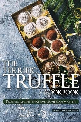 The Terrific Truffle Cookbook - Truffles recipes that everyone can master! (Paperback): Anthony Boundy